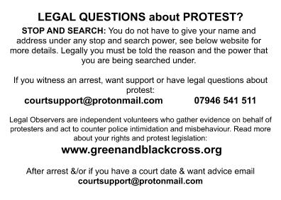 LEGAL QUESTIONS about PROTEST? STOP AND SEARCH: You do not have to give your name and address under any stop and search power, see below website for more details. Legally you must be told the reason and the power that you are being searched under. If you witness an arrest, want support or have legal questions about protest: courtsupport@protonmail.com 07946 541 511 Legal Observers are independent volunteers who gather evidence on behalf of protesters and act to counter police intimidation and misbehaviour. Read more about your rights and protest legislation: www.greenandblackcross.org After arrest &/or if you have a court date & want advice email courtsupport@protonmail.com