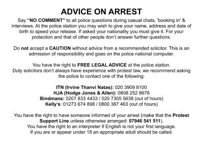 """ADVICE ON ARREST Say """"NO COMMENT"""" to all police questions during casual chats, 'booking in' & interviews. At the police station you may wish to give your name, address and date of birth to speed your release. If asked your nationality you must give it. For your protection and that of other people don't answer further questions. Do not accept a CAUTION without advice from a recommended solicitor. This is an admission of responsibility and goes on the police national computer. You have the right to FREE LEGAL ADVICE at the police station. Duty solicitors don't always have experience with protest law, we recommend asking the police to contact one of the following: ITN (Irvine Thanvi Natas): 020 3909 8100 HJA (Hodge Jones & Allen): 0808 252 8678 Bindmans: 0207 833 4433 / 020 7305 5638 (out of hours) Kelly's: 01273 674 898 / 0800 387 463 (out of hours) You have the right to have someone informed of your arrest (make that the Protest Support Line unless otherwise arranged: 07946 541 511). You have the right to an interpreter if English is not your first language. If you are or appear under 18 an appropriate adult should be called."""