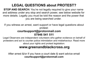 LEGAL QUESTIONS about PROTEST? STOP AND SEARCH: You're not legally required to give your name and address under any stop and search power, see below website for more details. Legally you must be told the reason and the power that you are being searched under. If you witness an arrest, want support or have legal questions about protest: courtsupport@protonmail.com 07946 541 511 Legal Observers are independent volunteers who gather evidence on behalf of protesters and act to counter police intimidation and misbehaviour. Read more about your rights and protest legislation: www.greenandblackcross.org After arrest &/or if you have a court date & want advice email courtsupport@protonmail.com