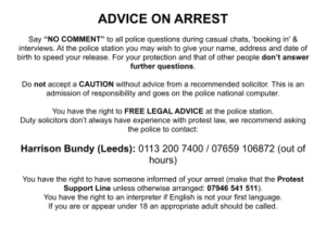 """ADVICE ON ARREST Say """"NO COMMENT"""" to all police questions during casual chats, 'booking in' & interviews. At the police station you may wish to give your name, address and date of birth to speed your release. For your protection and that of other people don't answer further questions. Do not accept a CAUTION without advice from a recommended solicitor. This is an admission of responsibility and goes on the police national computer. You have the right to FREE LEGAL ADVICE at the police station. Duty solicitors don't always have experience with protest law, we recommend asking the police to contact: Harrison Bundy (Leeds): 0113 200 7400 / 07659 106872 (out of hours) You have the right to have someone informed of your arrest (make that the Protest Support Line unless otherwise arranged: 07946 541 511). You have the right to an interpreter if English is not your first language. If you are or appear under 18 an appropriate adult should be called."""