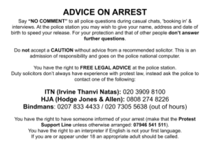 """ADVICE ON ARREST Say """"NO COMMENT"""" to all police questions during casual chats, 'booking in' & interviews. At the police station you may wish to give your name, address and date of birth to speed your release. For your protection and that of other people don't answer further questions. Do not accept a CAUTION without advice from a recommended solicitor. This is an admission of responsibility and goes on the police national computer. You have the right to FREE LEGAL ADVICE at the police station. Duty solicitors don't always have experience with protest law, instead ask the police to contact one of the following: ITN (Irvine Thanvi Natas): 020 3909 8100 HJA (Hodge Jones & Allen): 0808 274 8226 Bindmans: 0207 833 4433 / 020 7305 5638 (out of hours) You have the right to have someone informed of your arrest (make that the Protest Support Line unless otherwise arranged: 07946 541 511). You have the right to an interpreter if English is not your first language. If you are or appear under 18 an appropriate adult should be called."""