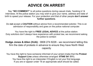 """ADVICE ON ARREST Say """"NO COMMENT"""" to all police questions during casual chats, 'booking in' & interviews. At the police station you may wish to give your name, address and date of birth to speed your release. For your protection and that of other people don't answer further questions. Do not accept a CAUTION without advice from a recommended solicitor. This is an admission of responsibility and goes on the police national computer. You have the right to FREE LEGAL ADVICE at the police station. Duty solicitors don't always have experience with protest law, we recommend asking the police to contact: Hodge Jones & Allen (HJA): 0808 274 8226 - we recommend telling this firm the date of protests in advance to ensure they have North West capacity You have the right to have someone informed of your arrest (make that the Protest Support Line unless otherwise arranged: 07946 541 511). You have the right to an interpreter if English is not your first language. If you are or appear under 18 an appropriate adult should be called."""