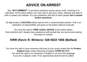 """ADVICE ON ARREST Say """"NO COMMENT"""" to all police questions during casual chats, 'booking in' & interviews. At the police station you may wish to give your name, address and date of birth to speed your release. For your protection and that of other people don't answer further questions. Do not accept a CAUTION without advice from a recommended solicitor. This is an admission of responsibility and goes on the police national computer. You have the right to FREE LEGAL ADVICE at the police station. Duty solicitors don't always have experience with protest law, we recommend asking the police to contact: KRW (Kevin R. Winters): 028 9024 1888 (Belfast) You have the right to have someone informed of your arrest (make that the Protest Support Line unless otherwise arranged: 07946 541 511). You have the right to an interpreter if English is not your first language. If you are or appear under 18 an appropriate adult should be called."""