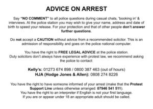 """ADVICE ON ARREST Say """"NO COMMENT"""" to all police questions during casual chats, 'booking in' & interviews. At the police station you may wish to give your name, address and date of birth to speed your release. For your protection and that of other people don't answer further questions. Do not accept a CAUTION without advice from a recommended solicitor. This is an admission of responsibility and goes on the police national computer. You have the right to FREE LEGAL ADVICE at the police station. Duty solicitors don't always have experience with protest law, we recommend asking the police to contact: Kelly's: 01273 674 898 / 0800 387 463 (out of hours) HJA (Hodge Jones & Allen): 0808 274 8226 You have the right to have someone informed of your arrest (make that the Protest Support Line unless otherwise arranged: 07946 541 511). You have the right to an interpreter if English is not your first language. If you are or appear under 18 an appropriate adult should be called."""