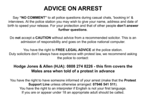 """ADVICE ON ARREST Say """"NO COMMENT"""" to all police questions during casual chats, 'booking in' & interviews. At the police station you may wish to give your name, address and date of birth to speed your release. For your protection and that of other people don't answer further questions. Do not accept a CAUTION without advice from a recommended solicitor. This is an admission of responsibility and goes on the police national computer. You have the right to FREE LEGAL ADVICE at the police station. Duty solicitors don't always have experience with protest law, we recommend asking the police to contact: Hodge Jones & Allen (HJA): 0808 274 8226 - this firm covers the Wales area when told of a protest in advance You have the right to have someone informed of your arrest (make that the Protest Support Line unless otherwise arranged: 07946 541 511). You have the right to an interpreter if English is not your first language. If you are or appear under 18 an appropriate adult should be called."""