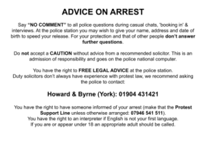 """ADVICE ON ARREST Say """"NO COMMENT"""" to all police questions during casual chats, 'booking in' & interviews. At the police station you may wish to give your name, address and date of birth to speed your release. For your protection and that of other people don't answer further questions. Do not accept a CAUTION without advice from a recommended solicitor. This is an admission of responsibility and goes on the police national computer. You have the right to FREE LEGAL ADVICE at the police station. Duty solicitors don't always have experience with protest law, we recommend asking the police to contact: Howard & Byrne (York): 01904 431421 You have the right to have someone informed of your arrest (make that the Protest Support Line unless otherwise arranged: 07946 541 511). You have the right to an interpreter if English is not your first language. If you are or appear under 18 an appropriate adult should be called."""