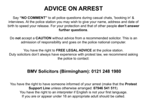 """ADVICE ON ARREST Say """"NO COMMENT"""" to all police questions during casual chats, 'booking in' & interviews. At the police station you may wish to give your name, address and date of birth to speed your release. For your protection and that of other people don't answer further questions. Do not accept a CAUTION without advice from a recommended solicitor. This is an admission of responsibility and goes on the police national computer. You have the right to FREE LEGAL ADVICE at the police station. Duty solicitors don't always have experience with protest law, we recommend asking the police to contact: BMV Solicitors (Birmingham): 0121 248 1980 You have the right to have someone informed of your arrest (make that the Protest Support Line unless otherwise arranged: 07946 541 511). You have the right to an interpreter if English is not your first language. If you are or appear under 18 an appropriate adult should be called."""
