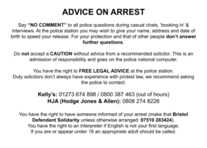 """ADVICE ON ARREST Say """"NO COMMENT"""" to all police questions during casual chats, 'booking in' & interviews. At the police station you may wish to give your name, address and date of birth to speed your release. For your protection and that of other people don't answer further questions. Do not accept a CAUTION without advice from a recommended solicitor. This is an admission of responsibility and goes on the police national computer. You have the right to FREE LEGAL ADVICE at the police station. Duty solicitors don't always have experience with protest law, we recommend asking the police to contact: Kelly's: 01273 674 898 / 0800 387 463 (out of hours) HJA (Hodge Jones & Allen): 0808 274 8226 You have the right to have someone informed of your arrest (make that Bristol Defendant Solidarity unless otherwise arranged: 07510 283424). You have the right to an interpreter if English is not your first language. If you are or appear under 18 an appropriate adult should be called."""