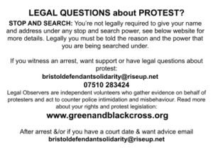 LEGAL QUESTIONS about PROTEST?STOP AND SEARCH: You're not legally required to give your name and address under any stop and search power, see below website for more details. Legally you must be told the reason and the power that you are being searched under. If you witness an arrest, want support or have legal questions about protest: bristoldefendantsolidarity@riseup.net 07510 283424 Legal Observers are independent volunteers who gather evidence on behalf of protesters and act to counter police intimidation and misbehaviour. Read more about your rights and protest legislation: www.greenandblackcross.org After arrest &/or if you have a court date & want advice email bristoldefendantsolidarity@riseup.net