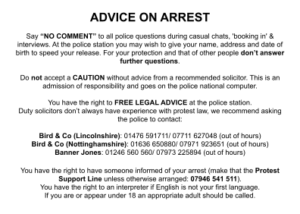"""ADVICE ON ARREST Say """"NO COMMENT"""" to all police questions during casual chats, 'booking in' & interviews. At the police station you may wish to give your name, address and date of birth to speed your release. For your protection and that of other people don't answer further questions. Do not accept a CAUTION without advice from a recommended solicitor. This is an admission of responsibility and goes on the police national computer. You have the right to FREE LEGAL ADVICE at the police station. Duty solicitors don't always have experience with protest law, we recommend asking the police to contact: Bird & Co (Lincolnshire): 01476 591711/ 07711 627048 (out of hours) Bird & Co (Nottinghamshire): 01636 650880/ 07971 923651 (out of hours) Banner Jones: 01246 560 560/ 07973 225894 (out of hours) You have the right to have someone informed of your arrest (make that the Protest Support Line unless otherwise arranged: 07946 541 511). You have the right to an interpreter if English is not your first language. If you are or appear under 18 an appropriate adult should be called."""