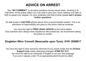 """ADVICE ON ARREST Say """"NO COMMENT"""" to all police questions during casual chats, 'booking in' & interviews. At the police station you may wish to give your name, address and date of birth to speed your release. For your protection and that of other people don't answer further questions. Do not accept a CAUTION without advice from a recommended solicitor. This is an admission of responsibility and goes on the police national computer. You have the right to FREE LEGAL ADVICE at the police station. Duty solicitors don't always have experience with protest law, we recommend asking the police to contact: Singleton Winn Connell (Newcastle upon Tyne): 0191 2658817 You have the right to have someone informed of your arrest (make that the Protest Support Line unless otherwise arranged: 07946 541 511). You have the right to an interpreter if English is not your first language. If you are or appear under 18 an appropriate adult should be called."""